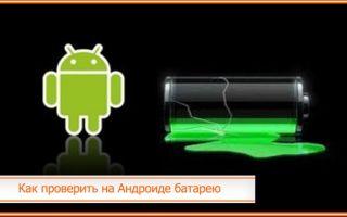 Как проверить на Андроиде батарею: на износ, ёмкость и состояние