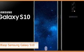 Самсунг Галакси s10 – обзор, характеристики, цены и дата выхода
