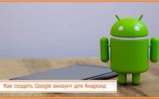 Как создать Google аккаунт для Андроид: через компьютер и телефон
